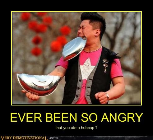 EVER BEEN SO ANGRY that you ate a hubcap ?