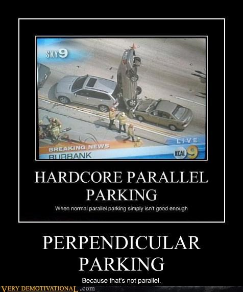 PERPENDICULAR PARKING Because that's not parallel.