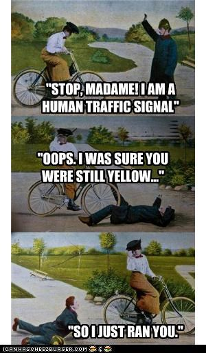 """STOP, MADAME! I AM A HUMAN TRAFFIC SIGNAL"" ""OOPS. I WAS SURE YOU WERE STILL YELLOW..."" ""SO I JUST RAN YOU."""