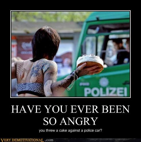 HAVE YOU EVER BEEN SO ANGRY you threw a cake against a police car?