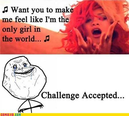 Challenge Accepted,forever alone,rhianna,the internets