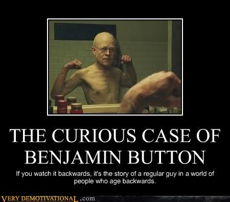 THE CURIOUS CASE OF BENJAMIN BUTTON If you watch it backwards, it's the story of a regular guy in a world of people who age backwards.