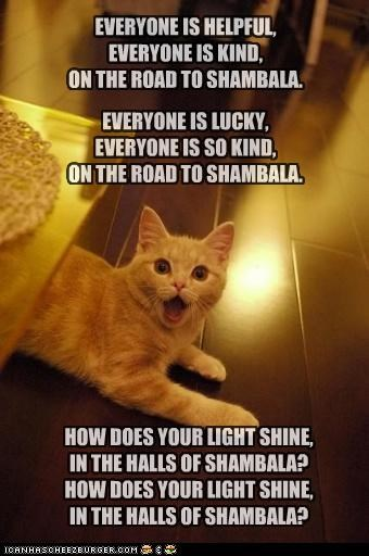 HOW DOES YOUR LIGHT SHINE, IN THE HALLS OF SHAMBALA? HOW DOES YOUR LIGHT SHINE, IN THE HALLS OF SHAMBALA? EVERYONE IS HELPFUL, EVERYONE IS KIND, ON THE ROAD TO SHAMBALA. EVERYONE IS LUCKY, EVERYONE IS SO KIND, ON THE ROAD TO SHAMBALA.