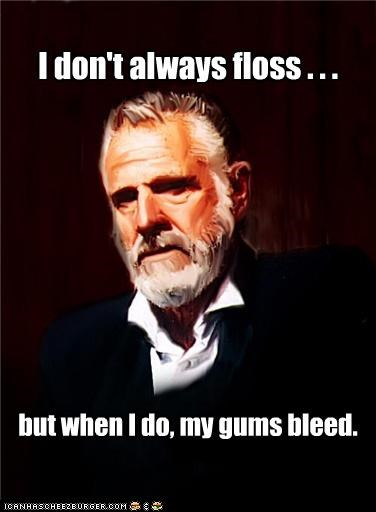 Blood blood love dentist floss gums my fave the most interesting man in the world