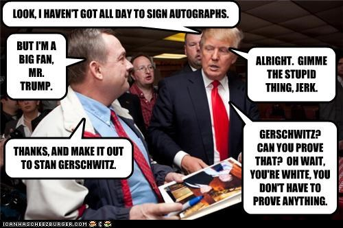 LOOK, I HAVEN'T GOT ALL DAY TO SIGN AUTOGRAPHS. BUT I'M A BIG FAN, MR. TRUMP. ALRIGHT. GIMME THE STUPID THING, JERK. THANKS, AND MAKE IT OUT TO STAN GERSCHWITZ. GERSCHWITZ? CAN YOU PROVE THAT? OH WAIT, YOU'RE WHITE, YOU DON'T HAVE TO PROVE ANYTHING.