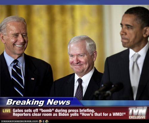 """Breaking News - Gates sets off """"bomb"""" during press briefing. Reporters clear room as Biden yells """"How's that for a WMD!"""""""