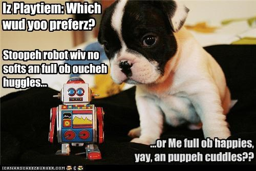 Iz Playtiem: Which wud yoo preferz? Stoopeh robot wiv no softs an full ob oucheh huggles... ...or Me full ob happies, yay, an puppeh cuddles??