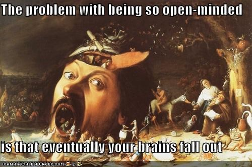 The problem with being so open-minded is that eventually your brains fall out