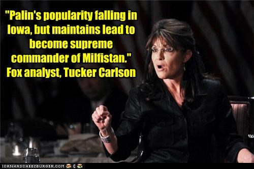 """""""Palin's popularity falling in Iowa, but maintains lead to become supreme commander of Milfistan."""" Fox analyst, Tucker Carlson"""