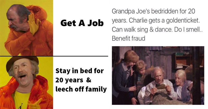 Funny memes and posts about Grandpa Joe from Willy Wonka and the Chocolate Factory/Charlie and the Chocolate factory. | Person - Get Job Stay bed 20 years leech off family | Man - Grandpa Joe's bedridden 20 years. Charlie gets goldenticket. Can walk sing dance. Do smell Benefit fraud