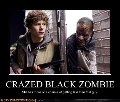CRAZED BLACK ZOMBIE Still has more of a chance of getting laid than that guy.