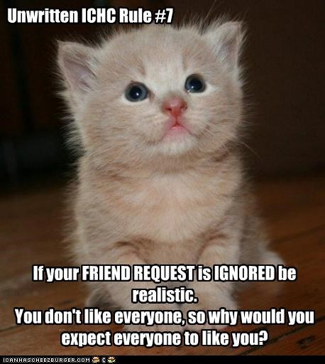 Unwritten ICHC Rule #7 If your FRIEND REQUEST is IGNORED be realistic. You don't like everyone, so why would you expect everyone to like you?