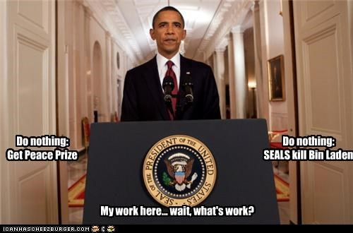 Do nothing: Get Peace Prize Do nothing: SEALS kill Bin Laden My work here... wait, what's work?