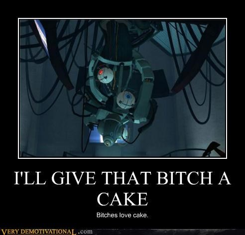 I'LL GIVE THAT BITCH A CAKE Bitches love cake.