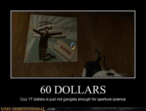 60 DOLLARS Cuz 17 dollars is just not gangsta enough for aperture science