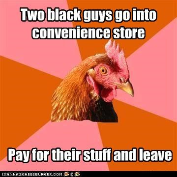 anti joke chicken,black people,leave,racism,store,stuff