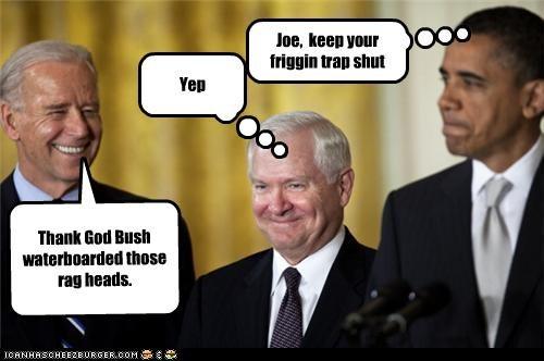 Joe, keep your friggin trap shut Thank God Bush waterboarded those rag heads. Yep