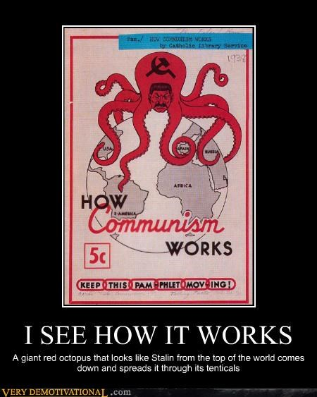 I SEE HOW IT WORKS A giant red octopus that looks like Stalin from the top of the world comes down and spreads it through its tenticals