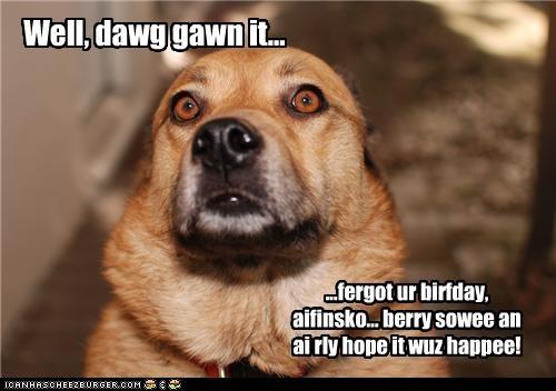 Well, dawg gawn it... ...fergot ur birfday, aifinsko... berry sowee an ai rly hope it wuz happee!