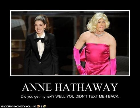 ANNE HATHAWAY Did you get my text? WELL YOU DIDN'T TEXT MEH BACK.