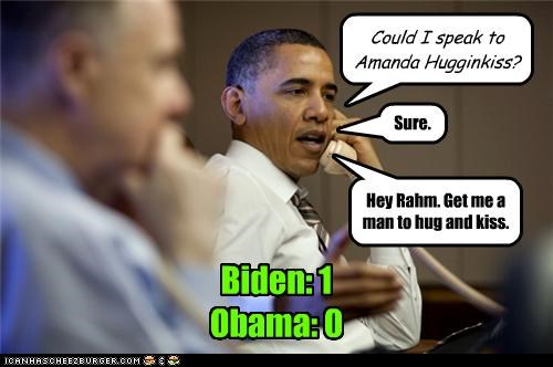 Could I speak to Amanda Hugginkiss? Hey Rahm. Get me a man to hug and kiss. Sure. Biden: 1 Obama: 0