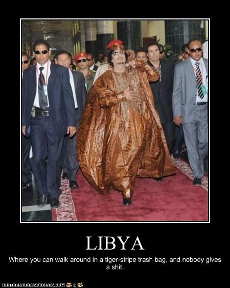 LIBYA Where you can walk around in a tiger-stripe trash bag, and nobody gives a shit.