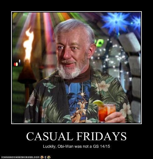 CASUAL FRIDAYS Luckily, Obi-Wan was not a GS 14/15