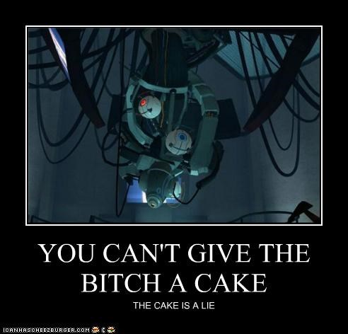 YOU CAN'T GIVE THE BITCH A CAKE THE CAKE IS A LIE