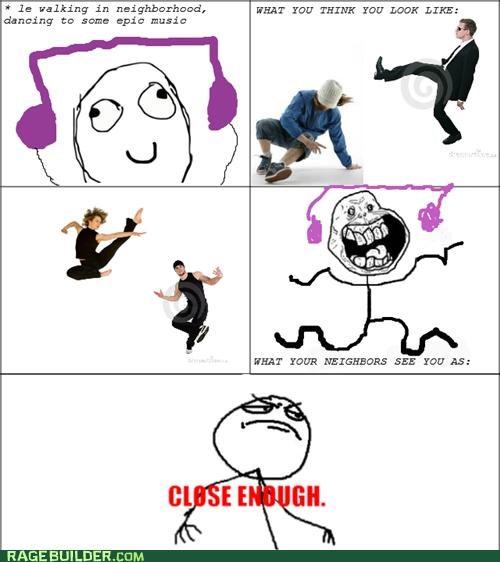Close Enough,dancing,Music,neighbors,perception,Rage Comics