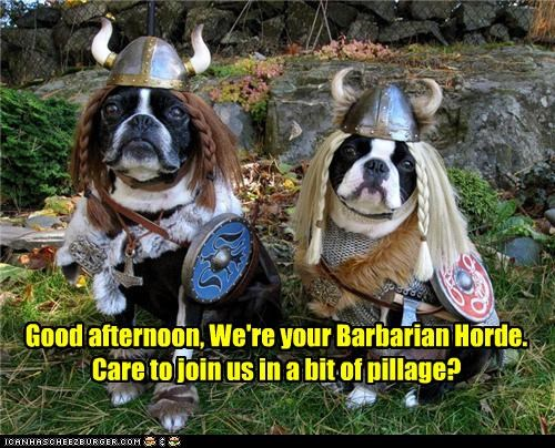 Good afternoon, We're your Barbarian Horde. Care to join us in a bit of pillage?