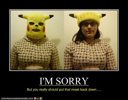 I'M SORRY But you really should put that mask back down.....