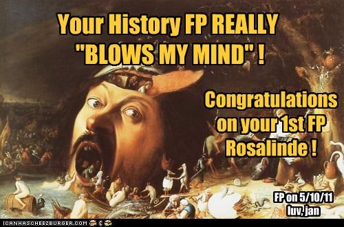 "Your History FP REALLY ""BLOWS MY MIND"" ! Congratulations on your 1st FP Rosalinde ! FP on 5/10/11 luv, jan"