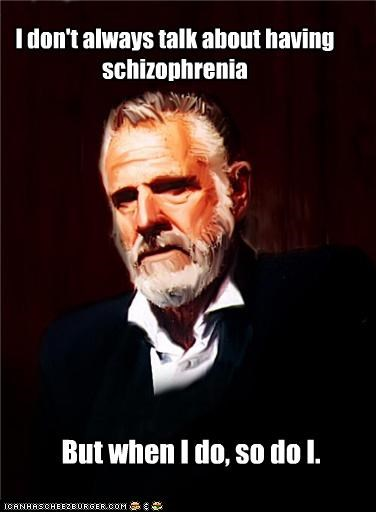 schizophrenia,so do i,the most interesting man in the world,when i do