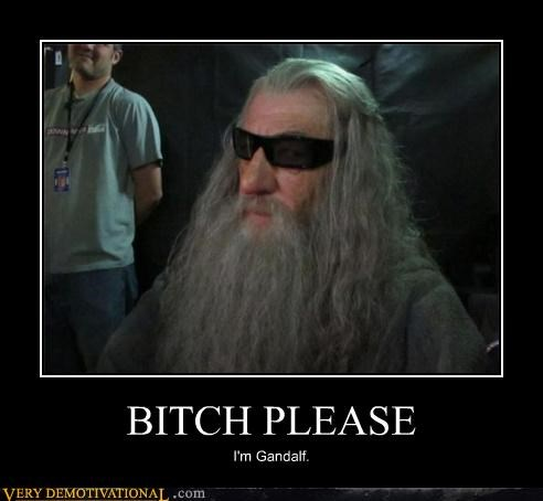 BITCH PLEASE I'm Gandalf.