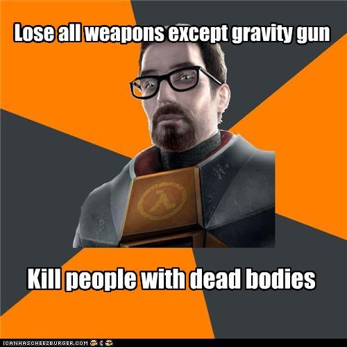 Lose all weapons except gravity gun Kill people with dead bodies