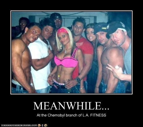 MEANWHILE... At the Chernobyl branch of L.A. FITNESS