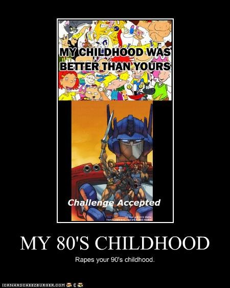 MY 80'S CHILDHOOD Rapes your 90's childhood.