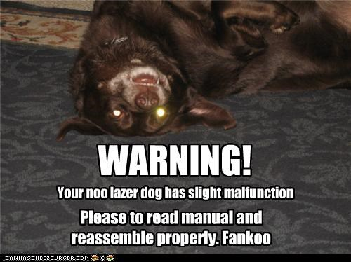 WARNING! Your noo lazer dog has slight malfunction Please to read manual and reassemble properly. Fankoo