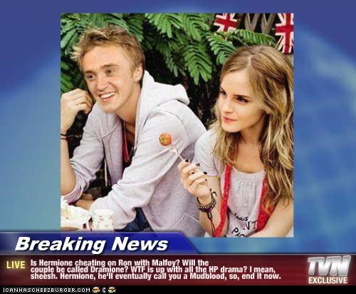Breaking News - Is Hermione cheating on Ron with Malfoy? Will the couple be called Dramione? WTF is up with all the HP drama? I mean, sheesh. Hermione, he'll eventually call you a Mudblood, so, end it now.