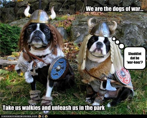 We are the dogs of war... Take us walkies and unleash us in the park Shuddint dat be 'war-keez'?