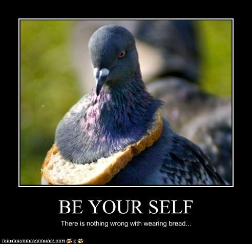 BE YOUR SELF There is nothing wrong with wearing bread...