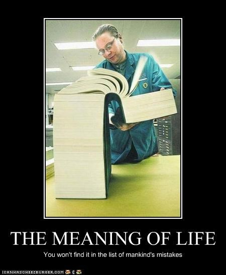 THE MEANING OF LIFE You won't find it in the list of mankind's mistakes