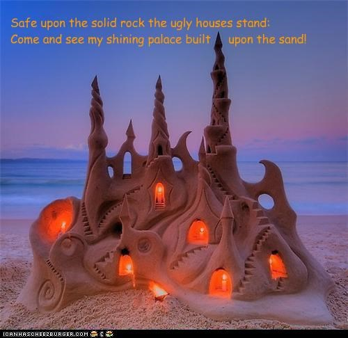 Safe upon the solid rock the ugly houses stand: Come and see my shining palace built upon the sand!