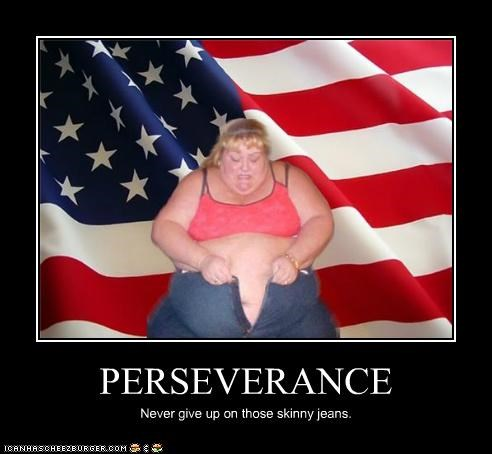 PERSEVERANCE Never give up on those skinny jeans.