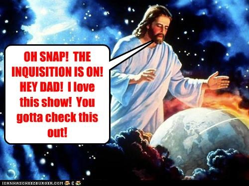 OH SNAP! THE INQUISITION IS ON! HEY DAD! I love this show! You gotta check this out!