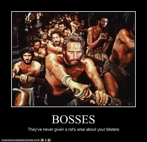 BOSSES They've never given a rat's arse about your blisters