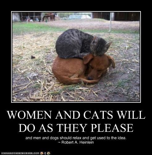 WOMEN AND CATS WILL DO AS THEY PLEASE and men and dogs should relax and get used to the idea. ~ Robert A. Heinlein