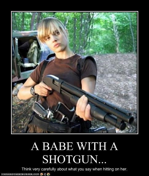 A BABE WITH A SHOTGUN... Think very carefully about what you say when hitting on her.