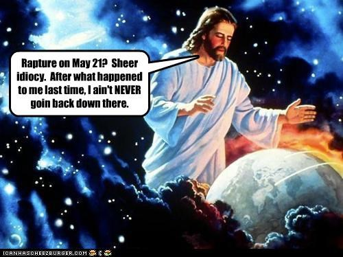 Rapture on May 21? Sheer idiocy. After what happened to me last time, I ain't NEVER goin back down there.
