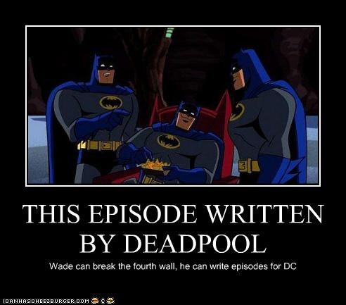 THIS EPISODE WRITTEN BY DEADPOOL Wade can break the fourth wall, he can write episodes for DC